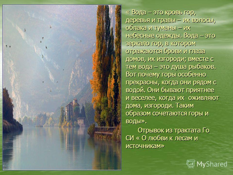 « Вода – это кровь гор, деревья и травы – их волосы, облака и туманы – их небесные одежды. Вода – это зеркало гор, в котором отражаются брови и глаза домов, их изгороди; вместе с тем вода – это душа рыбаков. Вот почему горы особенно прекрасны, когда