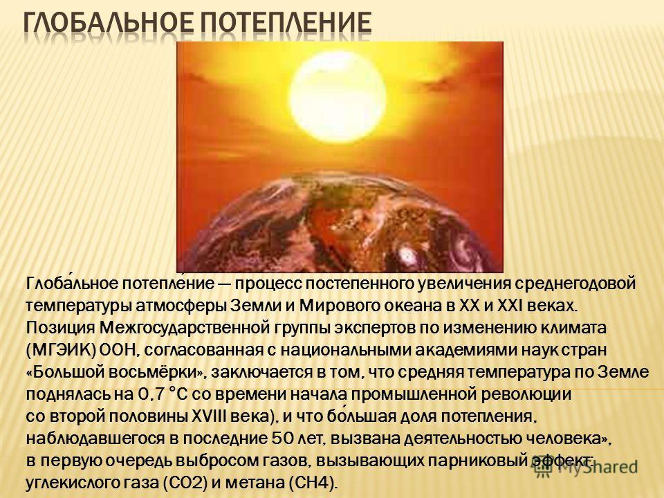 Глобальное потепление процесс постепенного увеличения среднегодовой температуры атмосферы Земли и Мирового океана в XX и XXI веках. Позиция Межгосударственной группы экспертов по изменению климата (МГЭИК) ООН, согласованная с национальными академиями