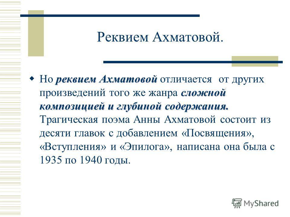 Реквием Ахматовой. реквием Ахматовой сложной композицией и глубиной содержания. Но реквием Ахматовой отличается от других произведений того же жанра сложной композицией и глубиной содержания. Трагическая поэма Анны Ахматовой состоит из десяти главок
