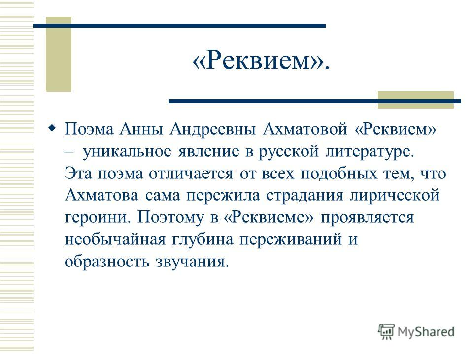 «Реквием». Поэма Анны Андреевны Ахматовой «Реквием» – уникальное явление в русской литературе. Эта поэма отличается от всех подобных тем, что Ахматова сама пережила страдания лирической героини. Поэтому в «Реквиеме» проявляется необычайная глубина пе
