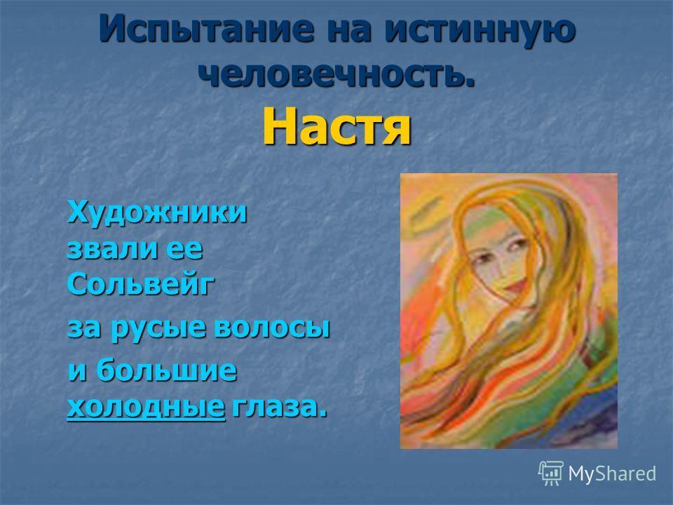Испытание на истинную человечность. Настя Художники звали ее Сольвейг Художники звали ее Сольвейг за русые волосы за русые волосы и большие холодные глаза. и большие холодные глаза.