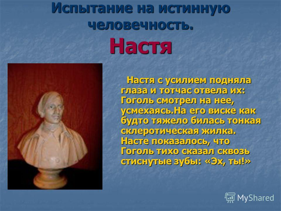 Испытание на истинную человечность. Настя Настя с усилием подняла глаза и тотчас отвела их: Гоголь смотрел на нее, усмехаясь.На его виске как будто тяжело билась тонкая склеротическая жилка. Насте показалось, что Гоголь тихо сказал сквозь стиснутые з