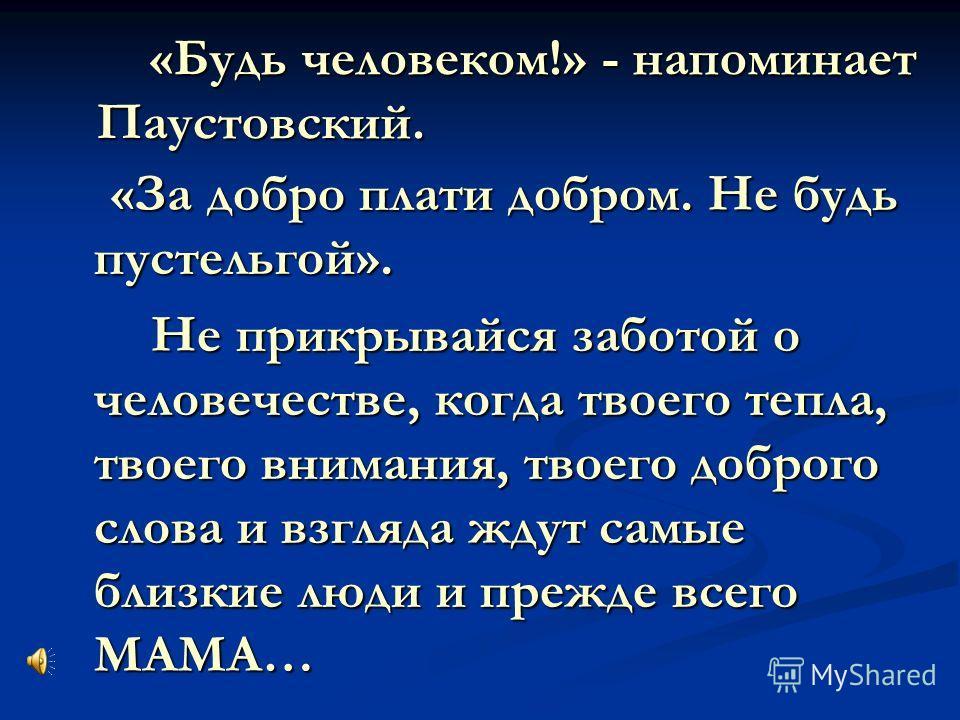 «Будь человеком!» - напоминает Паустовский. «Будь человеком!» - напоминает Паустовский. «За добро плати добром. Не будь пустельгой». «За добро плати добром. Не будь пустельгой». Не прикрывайся заботой о человечестве, когда твоего тепла, твоего вниман