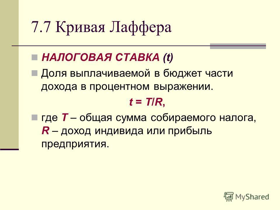 7.7 Кривая Лаффера НАЛОГОВАЯ СТАВКА (t) Доля выплачиваемой в бюджет части дохода в процентном выражении. t = Т/R, где Т – общая сумма собираемого налога, R – доход индивида или прибыль предприятия.