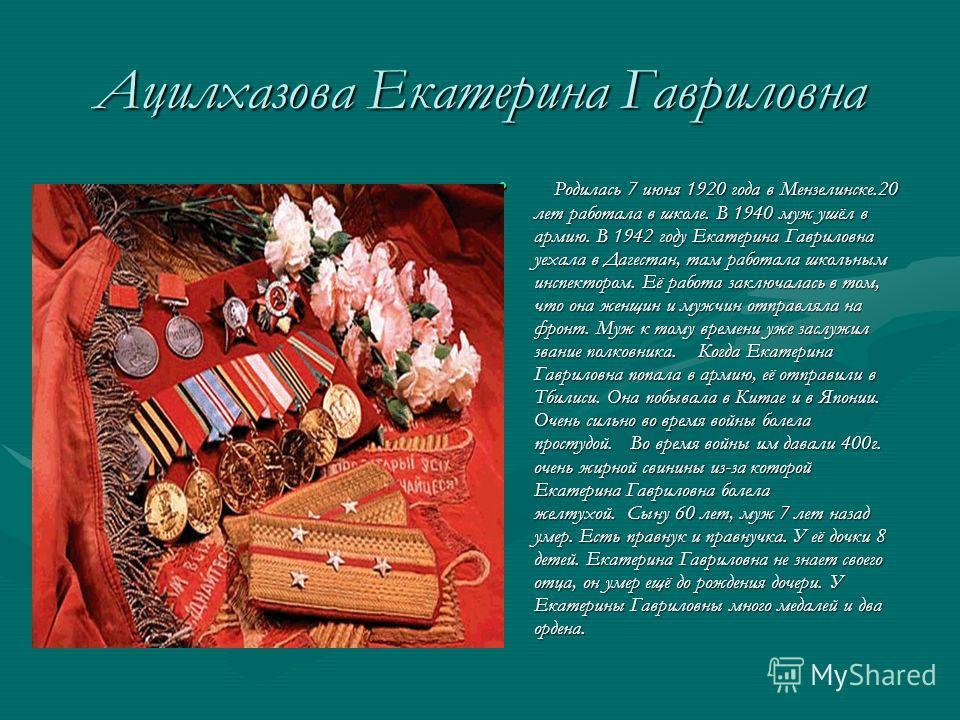 Ацилхазова Екатерина Гавриловна Родилась 7 июня 1920 года в Мензелинске.20 лет работала в школе. В 1940 муж ушёл в армию. В 1942 году Екатерина Гавриловна уехала в Дагестан, там работала школьным инспектором. Её работа заключалась в том, что она женщ