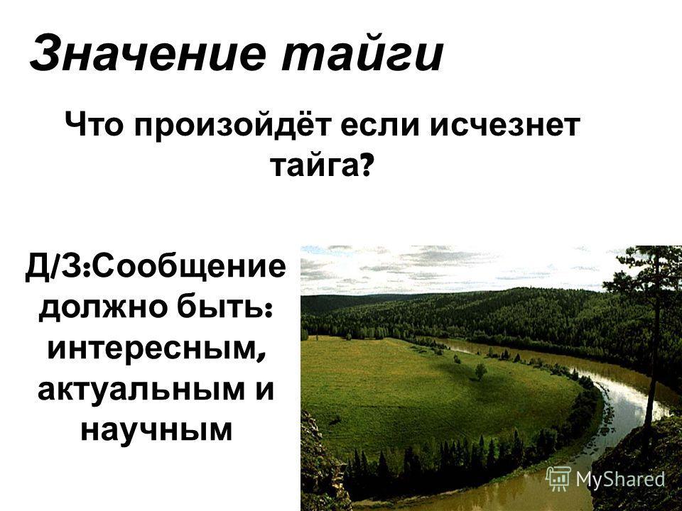 Значение тайги Что произойдёт если исчезнет тайга ? Д / З : Сообщение должно быть : интересным, актуальным и научным