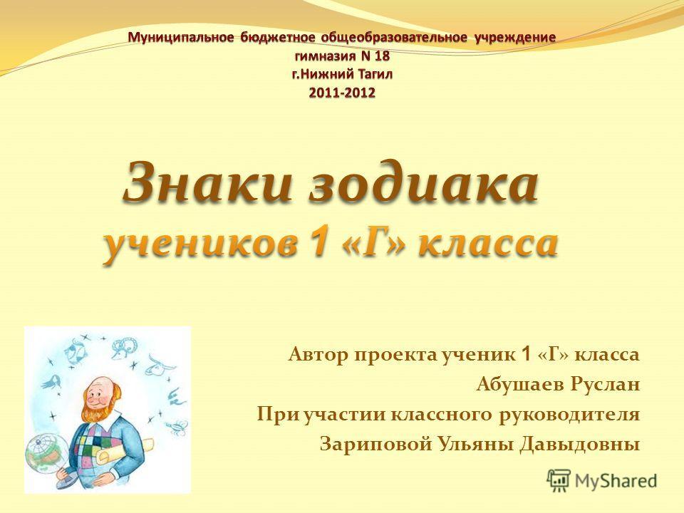 Автор проекта ученик 1 «Г» класса Абушаев Руслан При участии классного руководителя Зариповой Ульяны Давыдовны