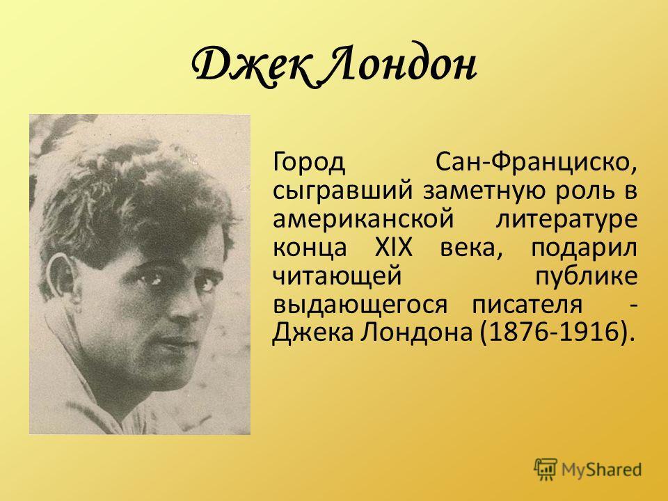 Джек Лондон Город Сан-Франциско, сыгравший заметную роль в американской литературе конца XIX века, подарил читающей публике выдающегося писателя - Джека Лондона (1876-1916).