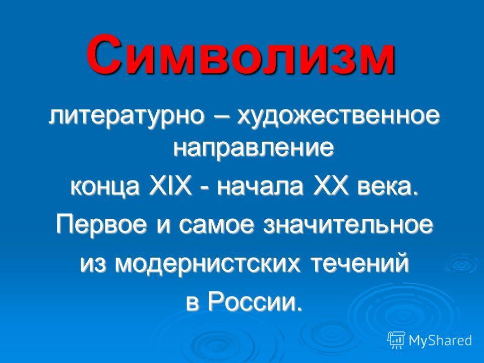 Символизм литературно – художественное направление конца XIX - начала XX века. Первое и самое значительное из модернистских течений в России.