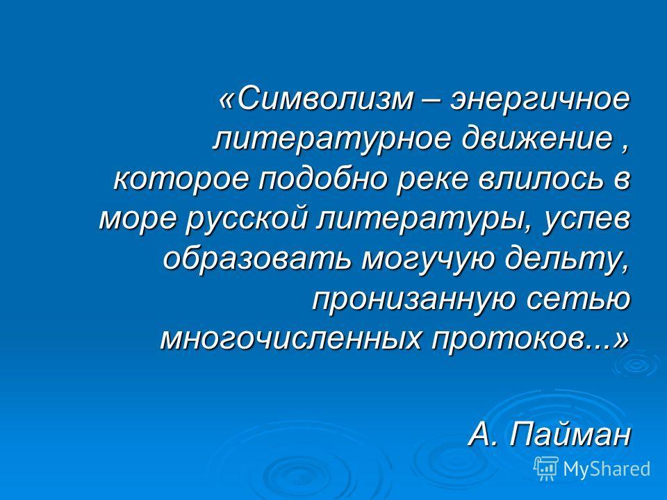 «Символизм – энергичное литературное движение, которое подобно реке влилось в море русской литературы, успев образовать могучую дельту, пронизанную сетью многочисленных протоков...» А. Пайман