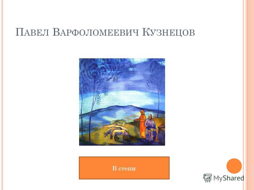 П АВЕЛ В АРФОЛОМЕЕВИЧ К УЗНЕЦОВ В степи