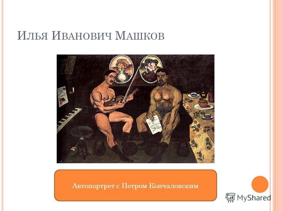 И ЛЬЯ И ВАНОВИЧ М АШКОВ Автопортрет с Петром Кончаловским