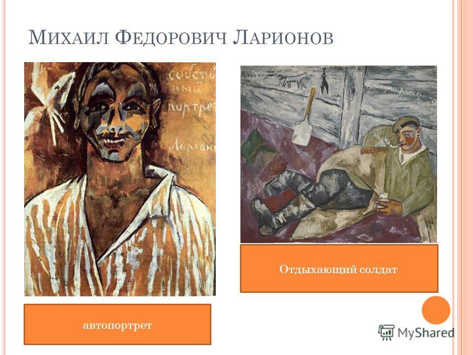 М ИХАИЛ Ф ЕДОРОВИЧ Л АРИОНОВ автопортрет Отдыхающий солдат