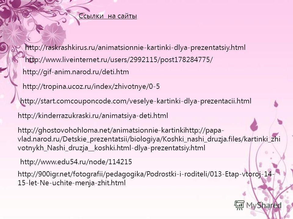 http://www.edu54.ru/node/114215 http://tropina.ucoz.ru/index/zhivotnye/0-5 http://ghostovohohloma.net/animatsionnie-kartinkihttp://papa- vlad.narod.ru/Detskie_prezentatsii/biologiya/Koshki_nashi_druzja.files/kartinki_zhi votnykh_Nashi_druzja__koshki.