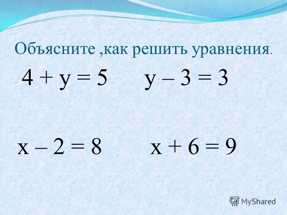 Объясните,как решить уравнения. 4 + у = 5 у – 3 = 3 х – 2 = 8 х + 6 = 9
