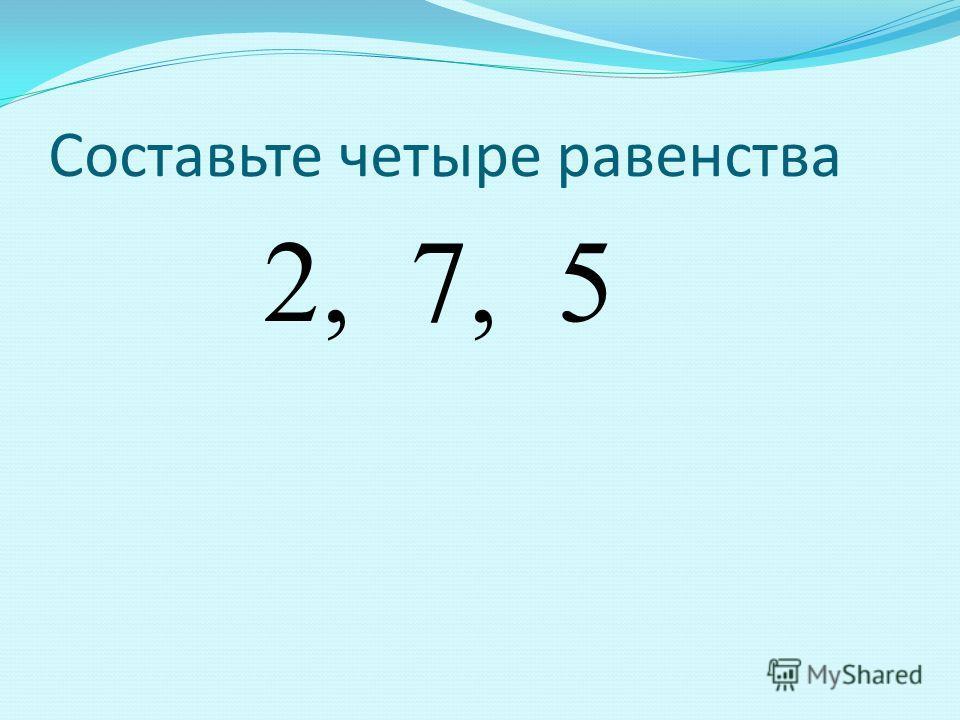 Составьте четыре равенства 2, 7, 5