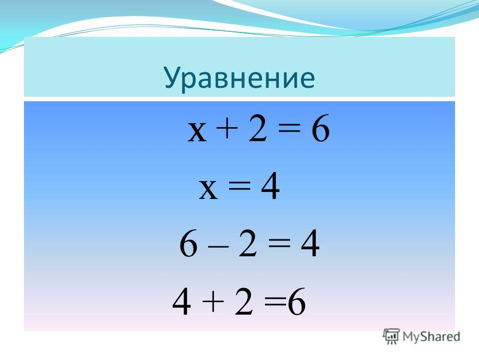 х + 2 = 6 х = 4 6 – 2 = 4 4 + 2 =6