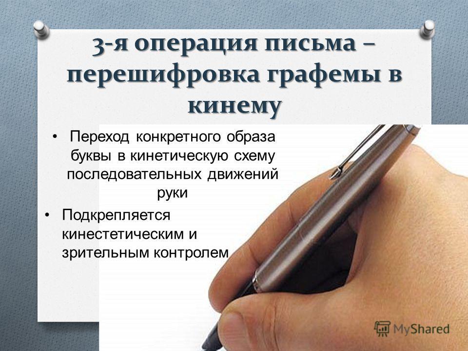 3-я операция письма – перешифровка графемы в кинему Переход конкретного образа буквы в кинетическую схему последовательных движений руки Подкрепляется кинестетическим и зрительным контролем