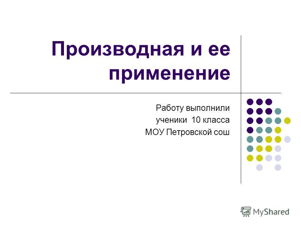 Производная и ее применение Работу выполнили ученики 10 класса МОУ Петровской сош
