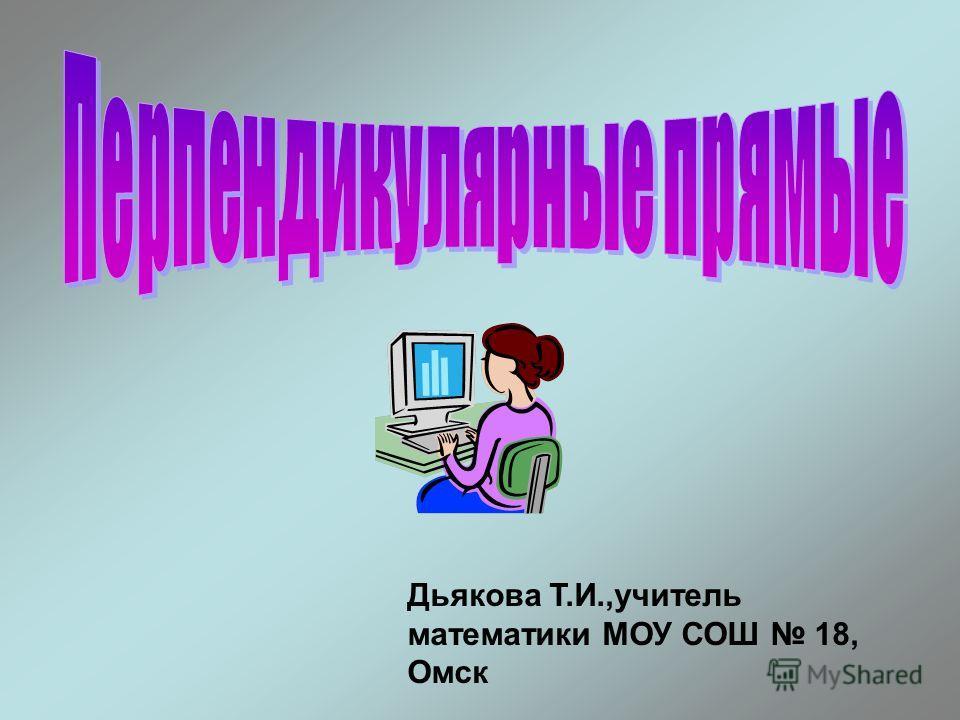 Дьякова Т.И.,учитель математики МОУ СОШ 18, Омск