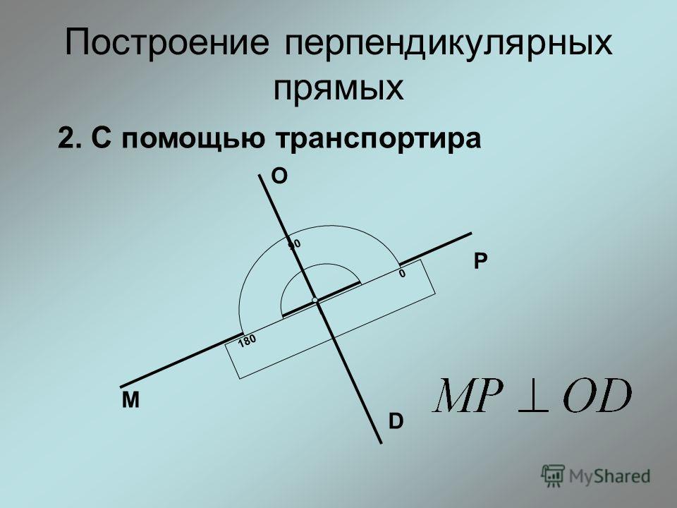 Построение перпендикулярных прямых 2. С помощью транспортира 90 0 180 М Р О D