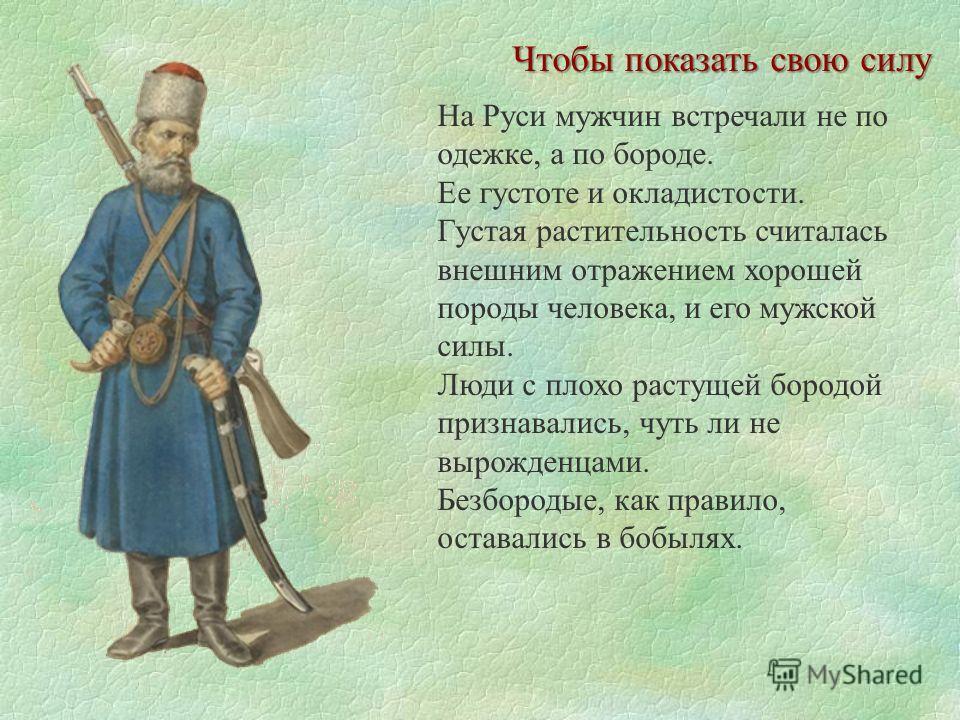 Чтобы показать свою силу На Руси мужчин встречали не по одежке, а по бороде. Ее густоте и окладистости. Густая растительность считалась внешним отражением хорошей породы человека, и его мужской силы. Люди с плохо растущей бородой признавались, чуть л