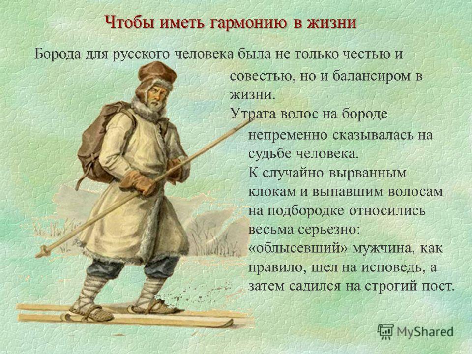 Чтобы иметь гармонию в жизни Борода для русского человека была не только честью и совестью, но и балансиром в жизни. Утрата волос на бороде непременно сказывалась на судьбе человека. К случайно вырванным клокам и выпавшим волосам на подбородке относи