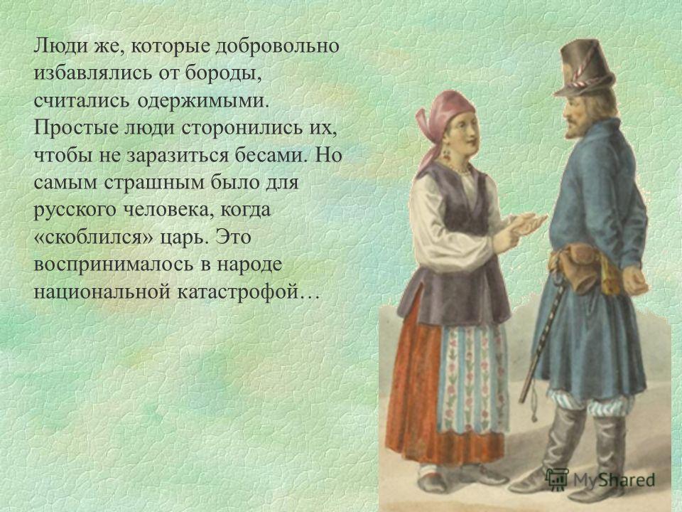Люди же, которые добровольно избавлялись от бороды, считались одержимыми. Простые люди сторонились их, чтобы не заразиться бесами. Но самым страшным было для русского человека, когда «скоблился» царь. Это воспринималось в народе национальной катастро
