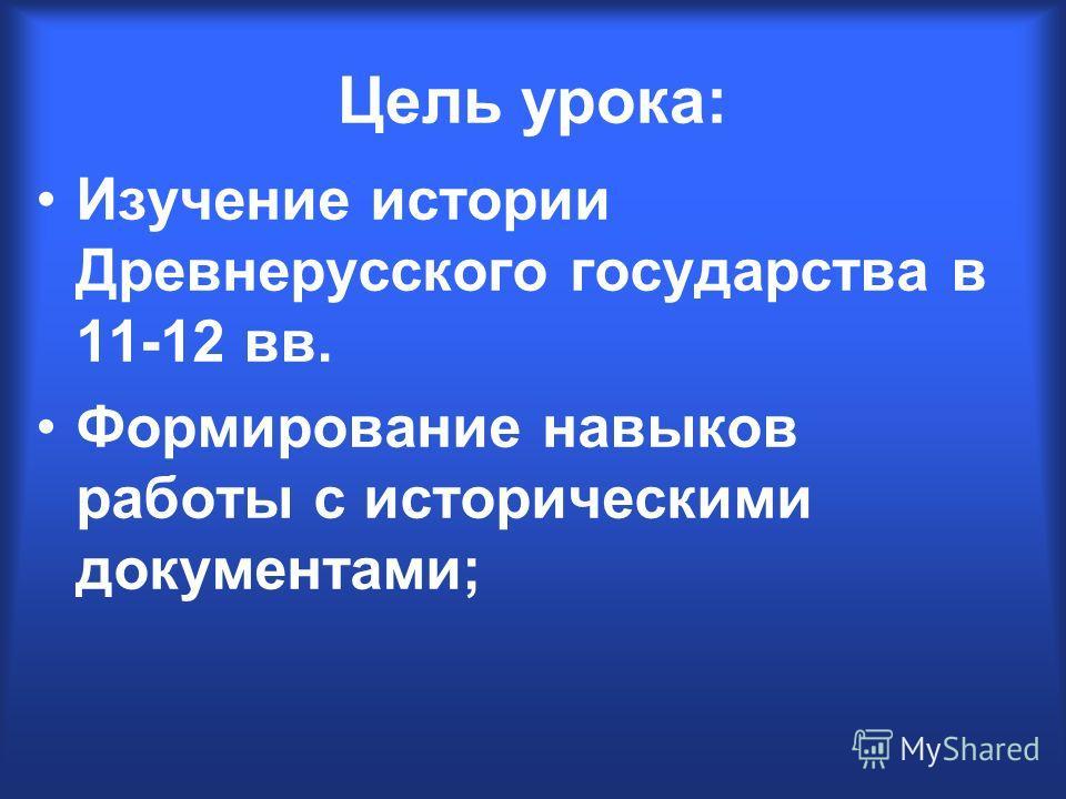 Цель урока: Изучение истории Древнерусского государства в 11-12 вв. Формирование навыков работы с историческими документами;