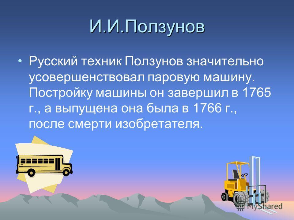 И.И.Ползунов Русский техник Ползунов значительно усовершенствовал паровую машину. Постройку машины он завершил в 1765 г., а выпущена она была в 1766 г., после смерти изобретателя.