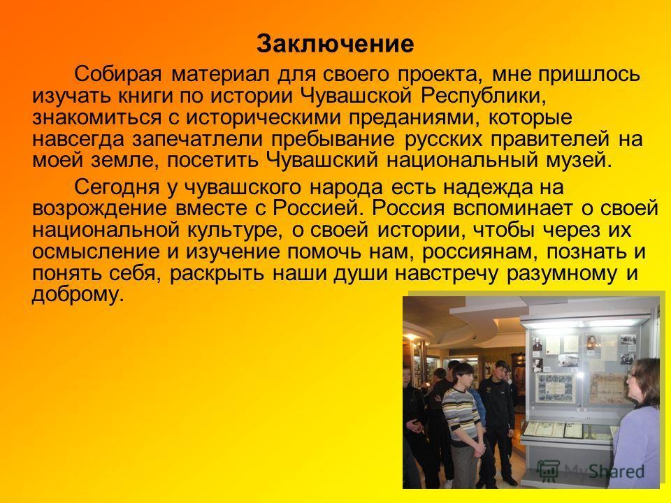 Заключение Собирая материал для своего проекта, мне пришлось изучать книги по истории Чувашской Республики, знакомиться с историческими преданиями, которые навсегда запечатлели пребывание русских правителей на моей земле, посетить Чувашский националь