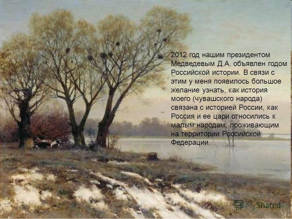 2012 год нашим президентом Медведевым Д.А. объявлен годом Российской истории. В связи с этим у меня появилось большое желание узнать, как история моего (чувашского народа) связана с историей России, как Россия и ее цари относились к малым народам, пр