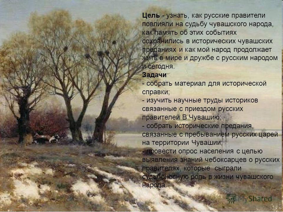 Цель - узнать, как русские правители повлияли на судьбу чувашского народа, как память об этих событиях сохранились в исторических чувашских преданиях и как мой народ продолжает жить в мире и дружбе с русским народом и сегодня. Задачи - собрать матери