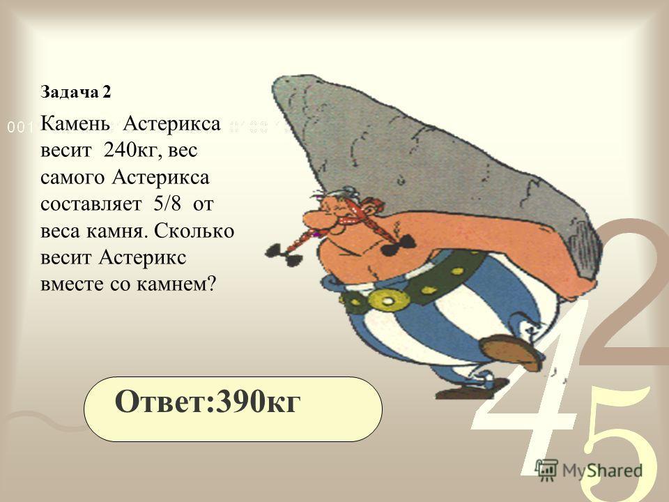 Задача 2 Камень Астерикса весит 240кг, вес самого Астерикса составляет 5/8 от веса камня. Сколько весит Астерикс вместе со камнем? Ответ:390кг