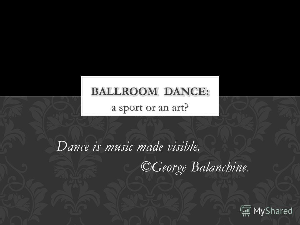 a sport or an art? Dance is music made visible. ©George Balanchine.
