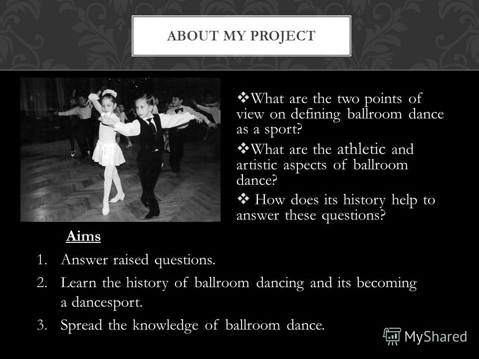 What are the two points of view on defining ballroom dance as a sport? What are the athletic and artistic aspects of ballroom dance? How does its history help to answer these questions? ABOUT MY PROJECT Aims 1.Answer raised questions. 2.Learn the his