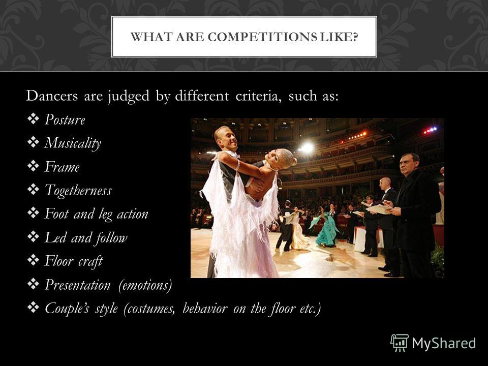 Dancers are judged by different criteria, such as: Posture Musicality Frame Togetherness Foot and leg action Led and follow Floor craft Presentation (emotions) Couples style (costumes, behavior on the floor etc.) WHAT ARE COMPETITIONS LIKE?