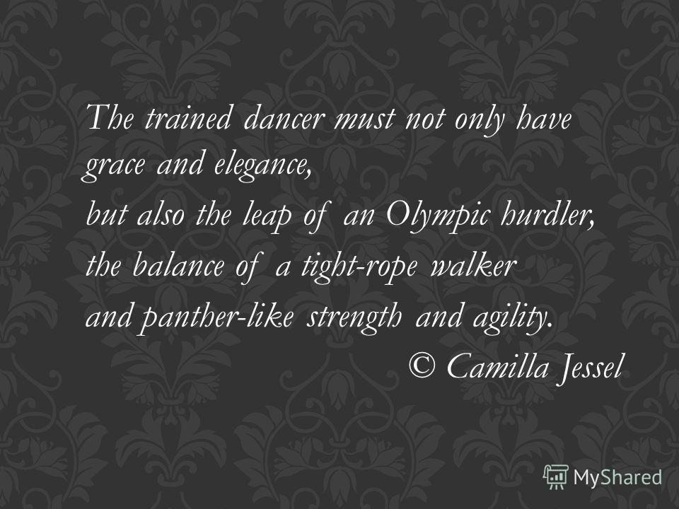 The trained dancer must not only have grace and elegance, but also the leap of an Olympic hurdler, the balance of a tight-rope walker and panther-like strength and agility. © Camilla Jessel
