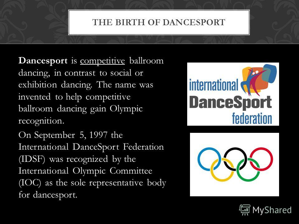 Dancesport is competitive ballroom dancing, in contrast to social or exhibition dancing. The name was invented to help competitive ballroom dancing gain Olympic recognition. On September 5, 1997 the International DanceSport Federation (IDSF) was reco