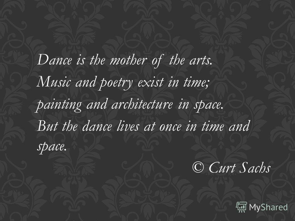 Dance is the mother of the arts. Music and poetry exist in time; painting and architecture in space. But the dance lives at once in time and space. © Curt Sachs