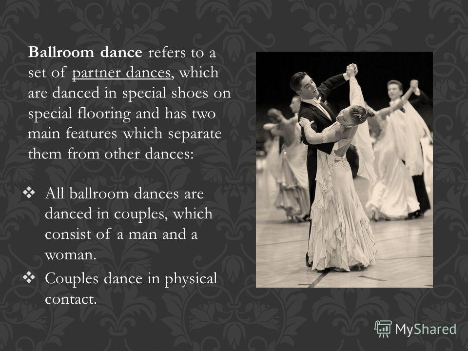 Ballroom dance refers to a set of partner dances, which are danced in special shoes on special flooring and has two main features which separate them from other dances: All ballroom dances are danced in couples, which consist of a man and a woman. Co
