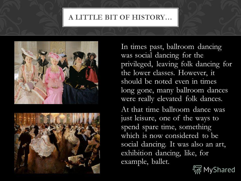 A LITTLE BIT OF HISTORY… In times past, ballroom dancing was social dancing for the privileged, leaving folk dancing for the lower classes. However, it should be noted even in times long gone, many ballroom dances were really elevated folk dances. At