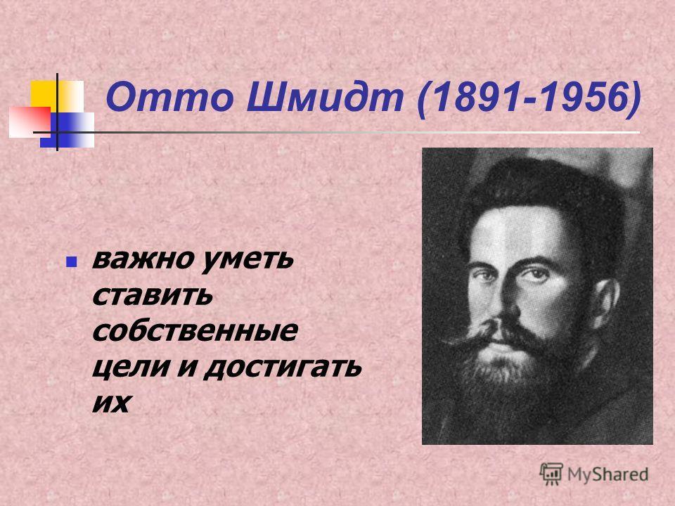 Отто Шмидт (1891-1956) важно уметь ставить собственные цели и достигать их