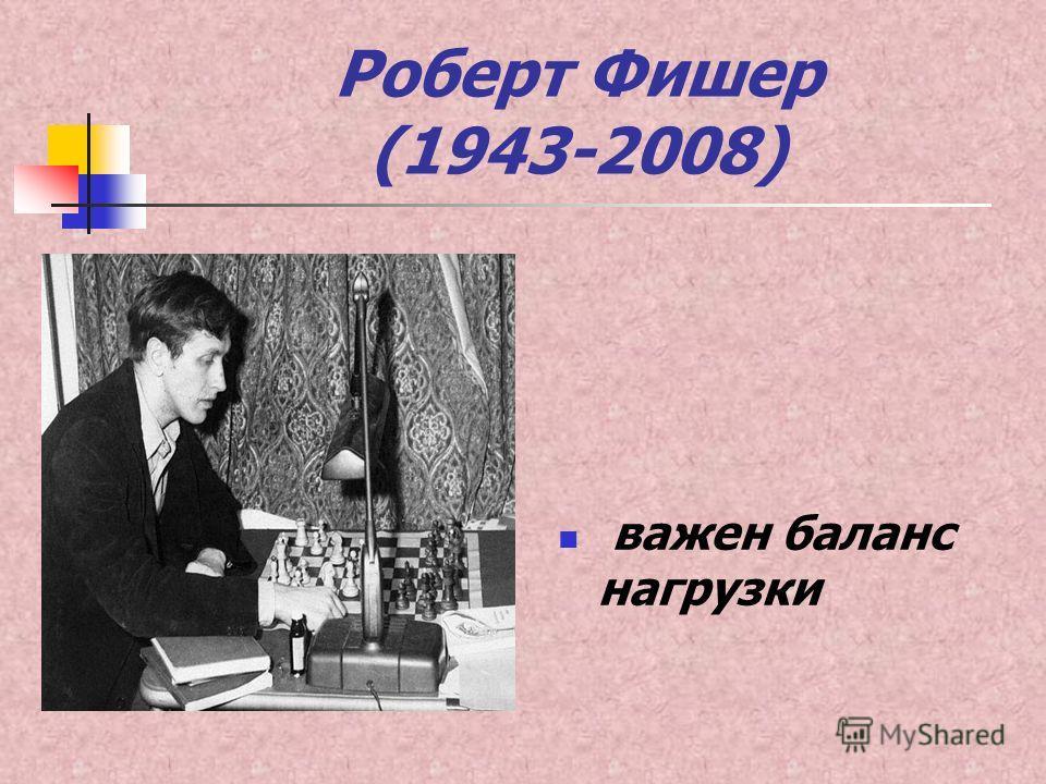 Роберт Фишер (1943-2008) важен баланс нагрузки