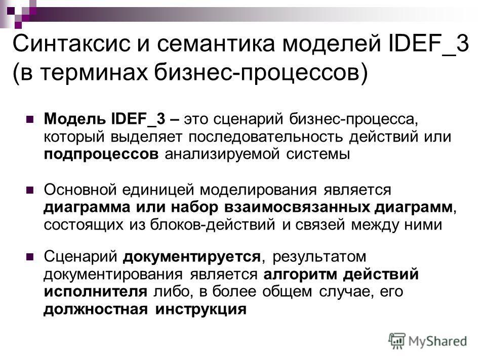 Синтаксис и семантика моделей IDEF_3 (в терминах бизнес-процессов) Модель IDEF_3 – это сценарий бизнес-процесса, который выделяет последовательность действий или подпроцессов анализируемой системы Основной единицей моделирования является диаграмма ил