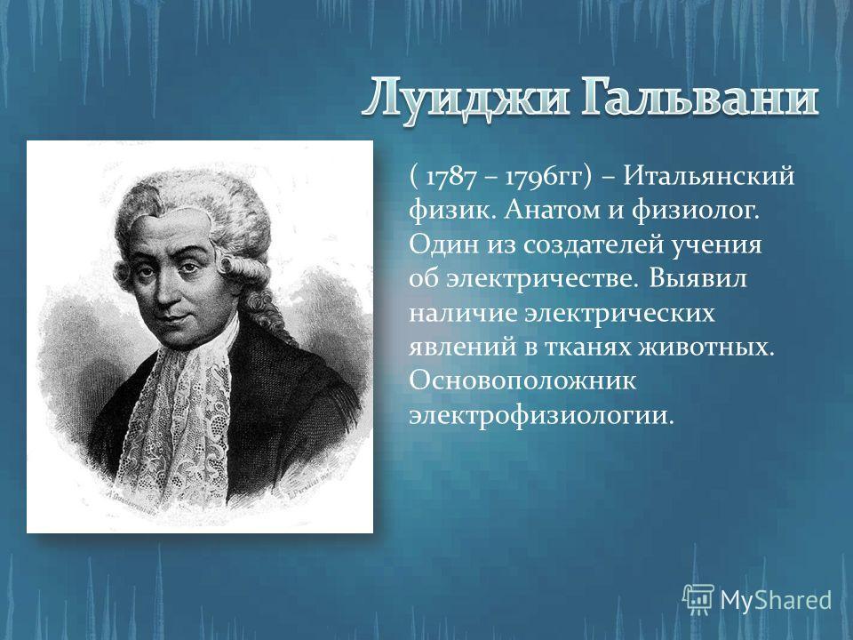 ( 1787 – 1796гг) – Итальянский физик. Анатом и физиолог. Один из создателей учения об электричестве. Выявил наличие электрических явлений в тканях животных. Основоположник электрофизиологии.