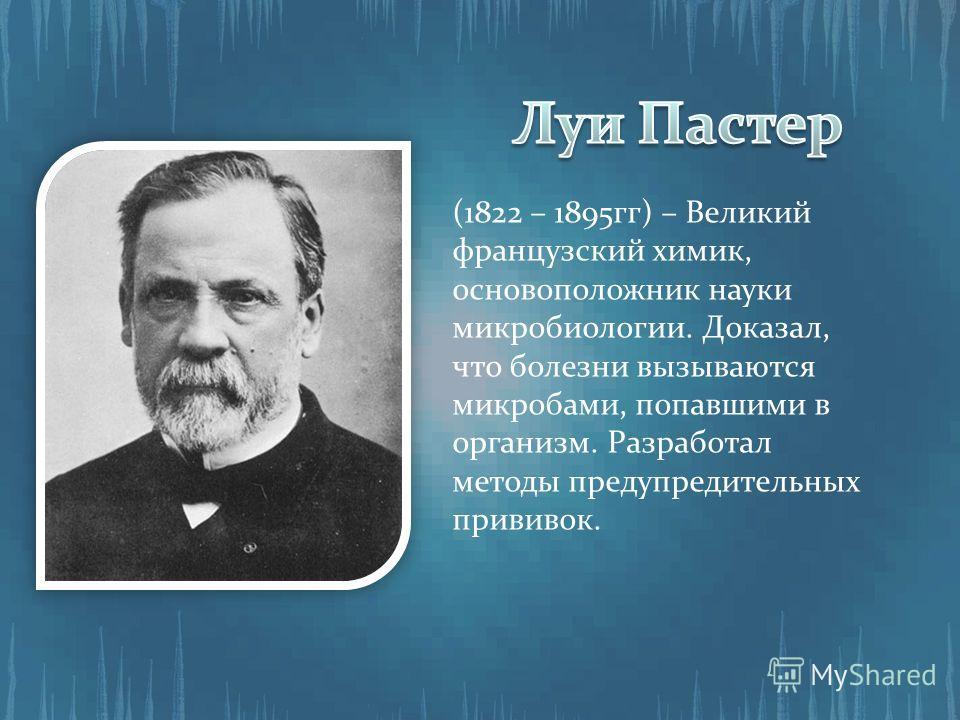 (1822 – 1895гг) – Великий французский химик, основоположник науки микробиологии. Доказал, что болезни вызываются микробами, попавшими в организм. Разработал методы предупредительных прививок.