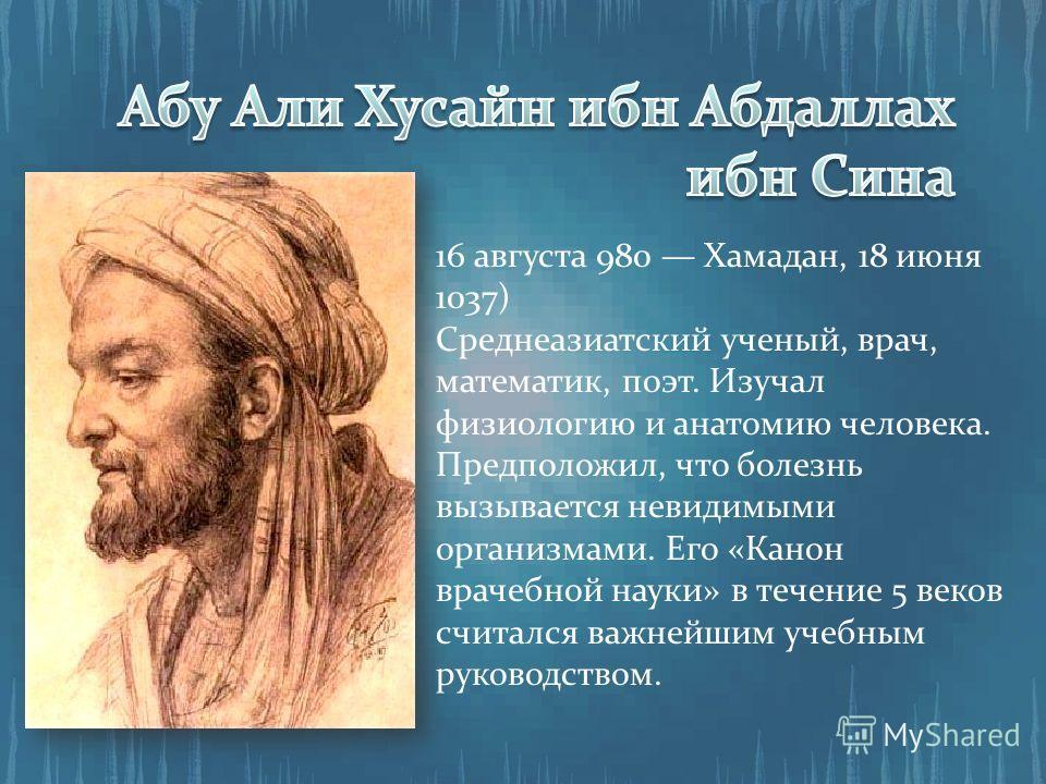 16 августа 980 Хамадан, 18 июня 1037) Среднеазиатский ученый, врач, математик, поэт. Изучал физиологию и анатомию человека. Предположил, что болезнь вызывается невидимыми организмами. Его «Канон врачебной науки» в течение 5 веков считался важнейшим у