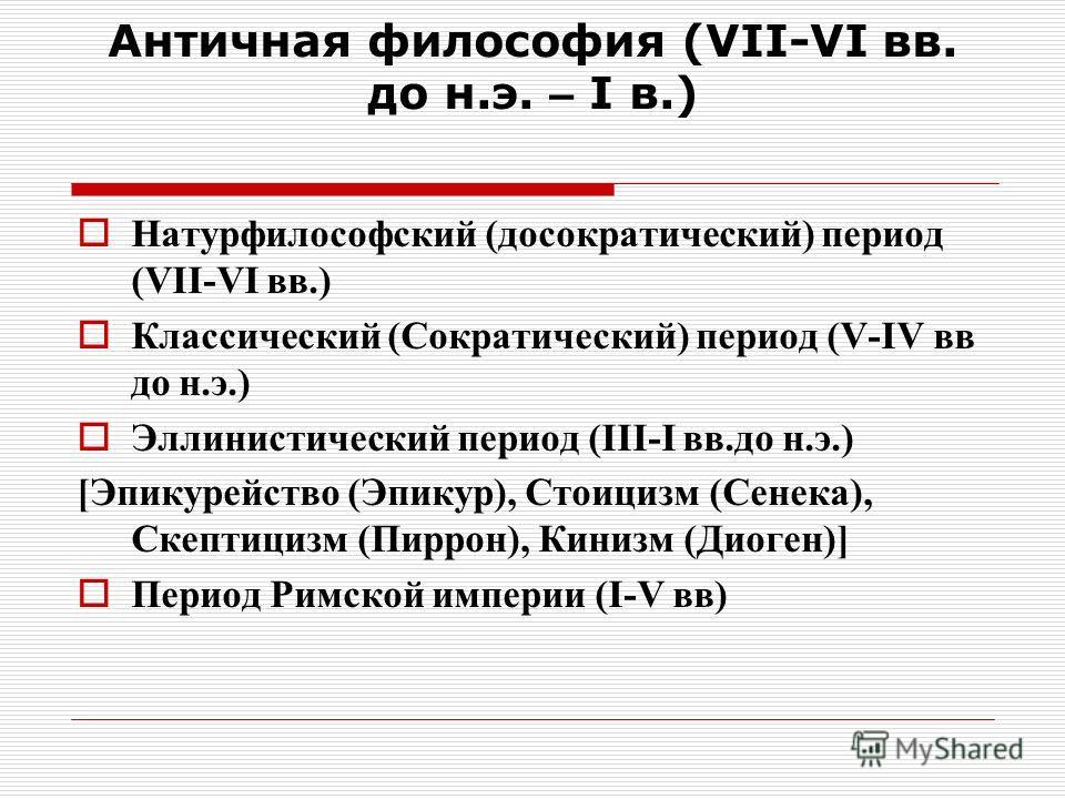 Античная философия (VII-VI вв. до н.э. – I в.) Натурфилософский (досократический) период (VII-VI вв.) Классический (Сократический) период (V-IV вв до н.э.) Эллинистический период (III-I вв.до н.э.) [Эпикурейство (Эпикур), Стоицизм (Сенека), Скептициз