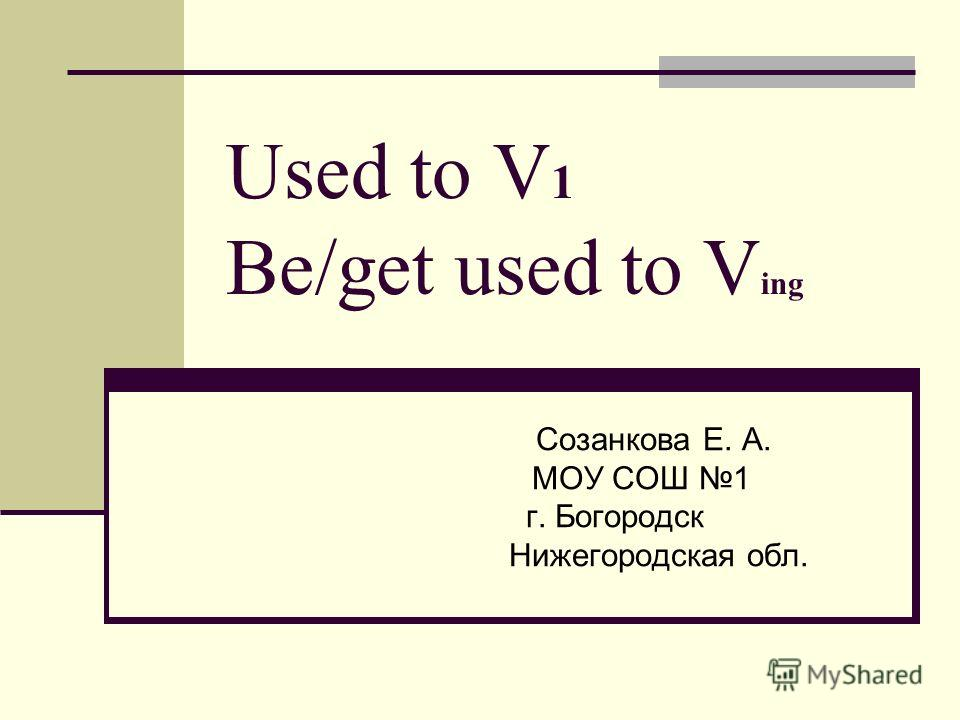 Used to V 1 Be/get used to V ing Созанкова Е. А. МОУ СОШ 1 г. Богородск Нижегородская обл.